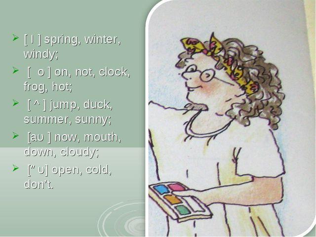 [ I ] spring, winter, windy; [ о ] on, not, clock, frog, hot; [ ^ ] jump, du...