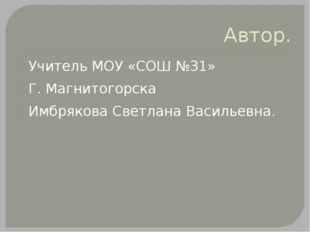 Автор. Учитель МОУ «СОШ №31» Г. Магнитогорска Имбрякова Светлана Васильевна.
