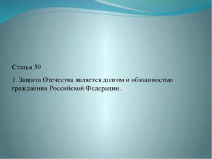 Статья 59 1. Защита Отечества является долгом и обязанностью гражданина Росс