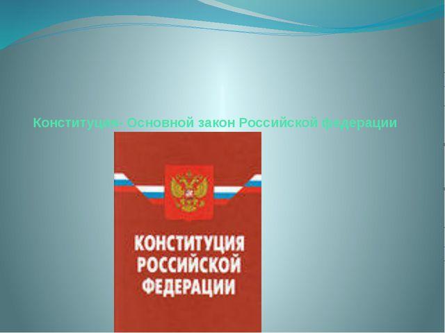 Конституция- Основной закон Российской федерации
