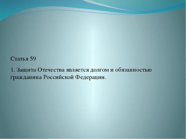 Статья 59 1. Защита Отечества является долгом и обязанностью гражданина Росс...