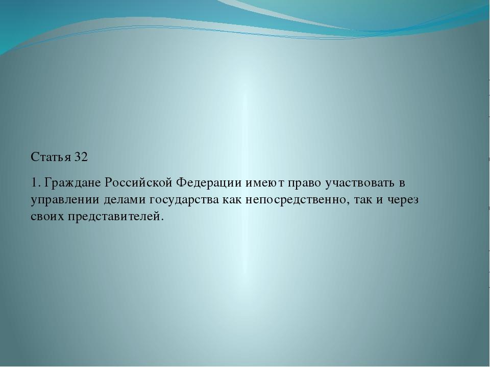 Статья 32 1. Граждане Российской Федерации имеют право участвовать в управле...