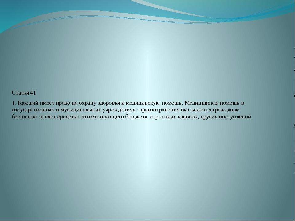 Статья 41 1. Каждый имеет право на охрану здоровья и медицинскую помощь. Мед...