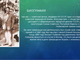 БИОГРАФИЯ Андре́й Дми́триевич Са́харов (21 мая 1921, Москва — 14 декабря 1989