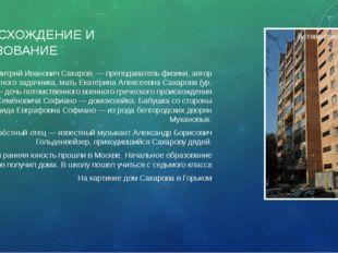 ПРОИСХОЖДЕНИЕ И ОБРАЗОВАНИЕ Отец, Дмитрий Иванович Сахаров, — преподаватель ф