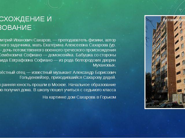 ПРОИСХОЖДЕНИЕ И ОБРАЗОВАНИЕ Отец, Дмитрий Иванович Сахаров, — преподаватель ф...