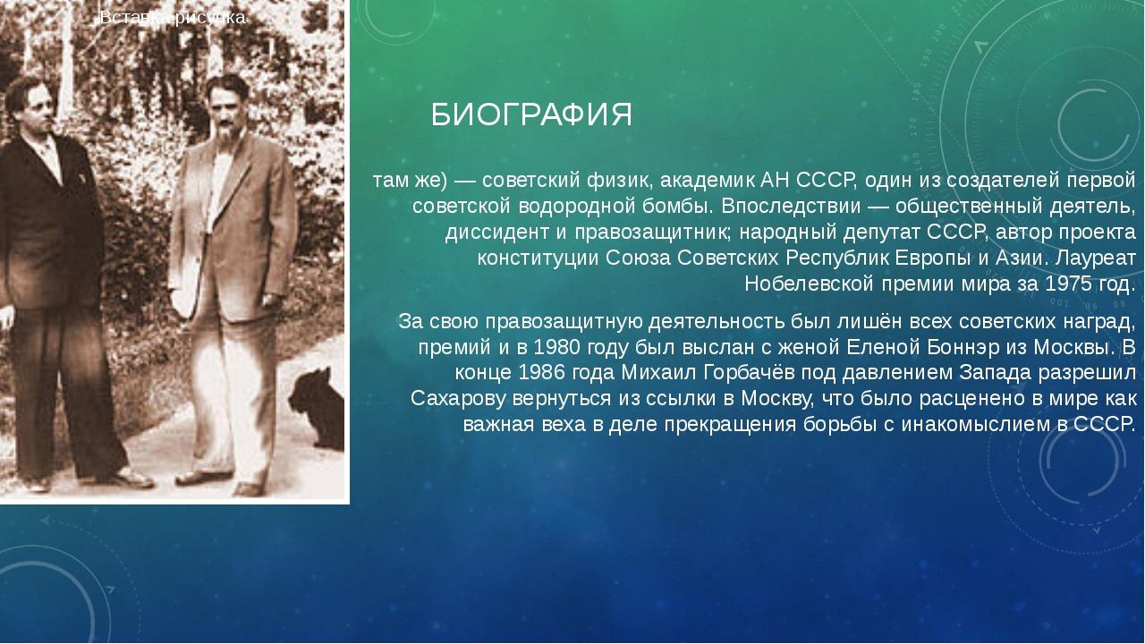БИОГРАФИЯ Андре́й Дми́триевич Са́харов (21 мая 1921, Москва — 14 декабря 1989...