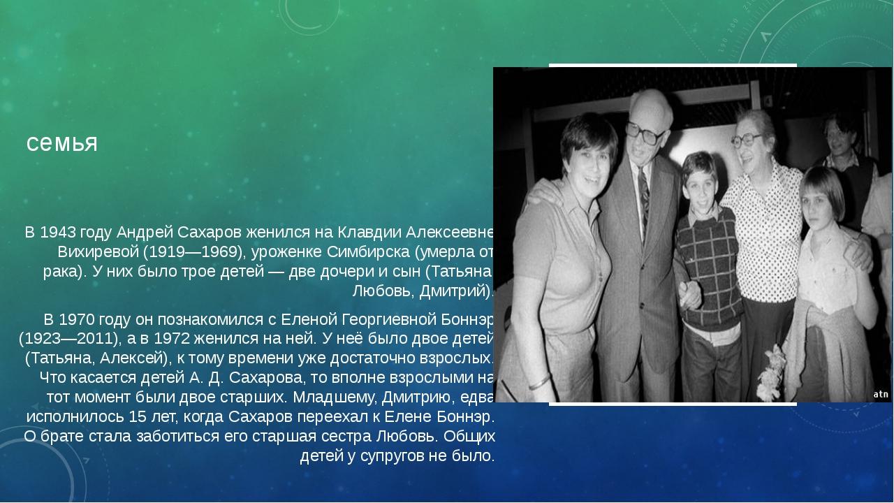семья В 1943 году Андрей Сахаров женился на Клавдии Алексеевне Вихиревой (191...
