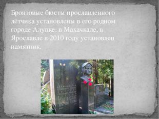 Бронзовые бюсты прославленного лётчика установлены в его родном городе Алупке