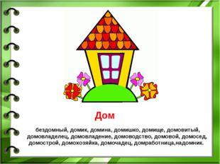 Дом бездомный, домик, домина, домишко, домище, домовитый, домовладелец, домов