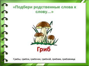 «Подбери родственные слова к слову…» Грибы, грибок, грибочек, грибной, грибни