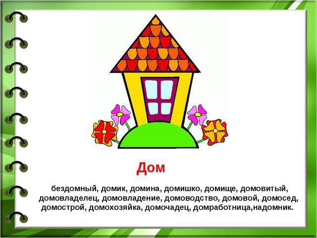 Дом бездомный, домик, домина, домишко, домище, домовитый, домовладелец, домов...