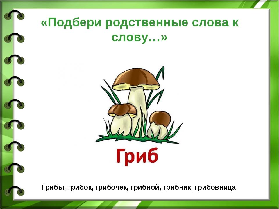 «Подбери родственные слова к слову…» Грибы, грибок, грибочек, грибной, грибни...