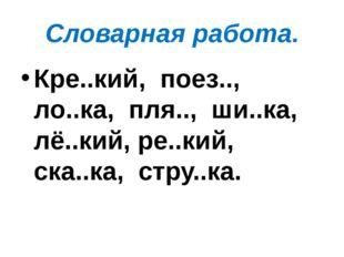 Словарная работа. Кре..кий,  поез..,  ло..ка,  пля..,  ши..ка,  лё..кий, ре.