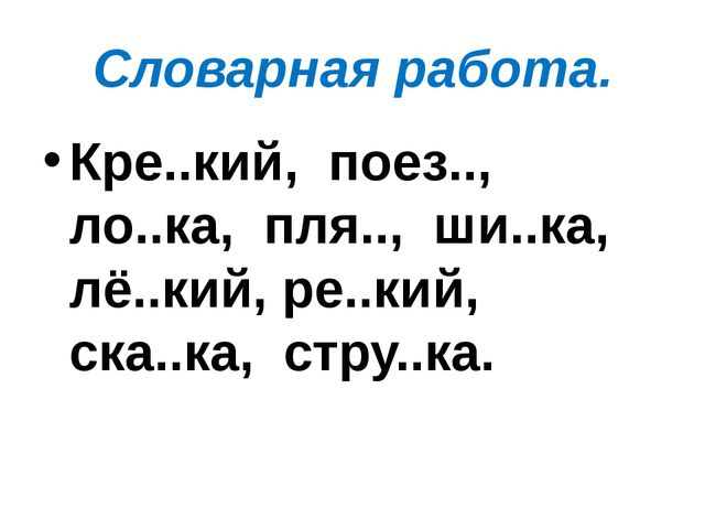 Словарная работа. Кре..кий,  поез..,  ло..ка,  пля..,  ши..ка,  лё..кий, ре....