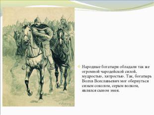 Народные богатыри обладали так же огромной чародейской силой, мудростью, хитр