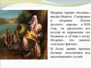 Впервые термин «былины» введёнИваном Сахаровым в сборнике «Песни русского на