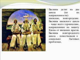 Былины делят на два цикла (по их направленности): киевские, новгородские. Был