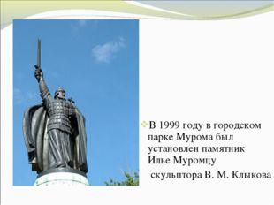 В1999 годув городском паркеМурома был установлен памятник Илье Муромцу ску
