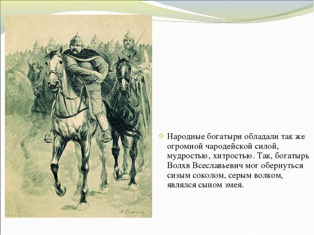 Народные богатыри обладали так же огромной чародейской силой, мудростью, хитр...