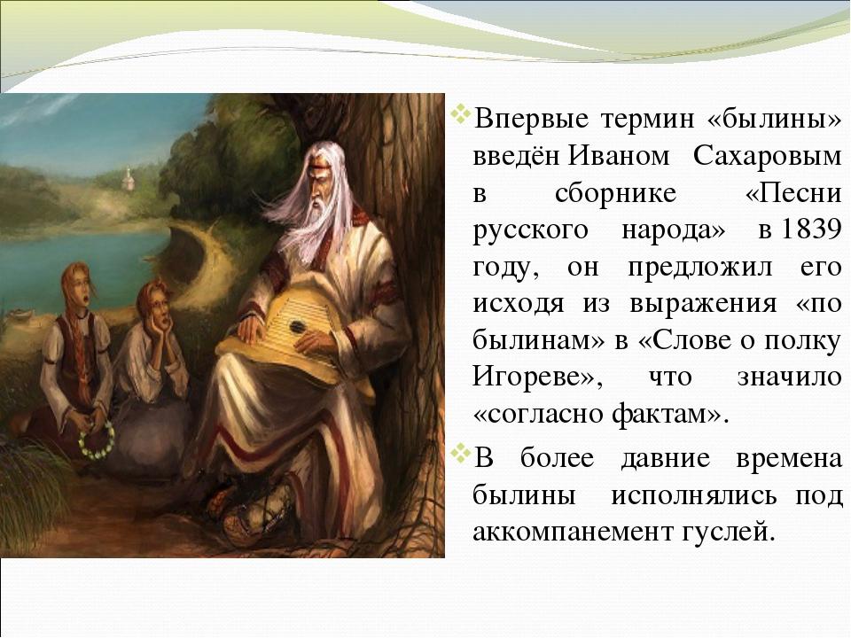 Впервые термин «былины» введёнИваном Сахаровым в сборнике «Песни русского на...
