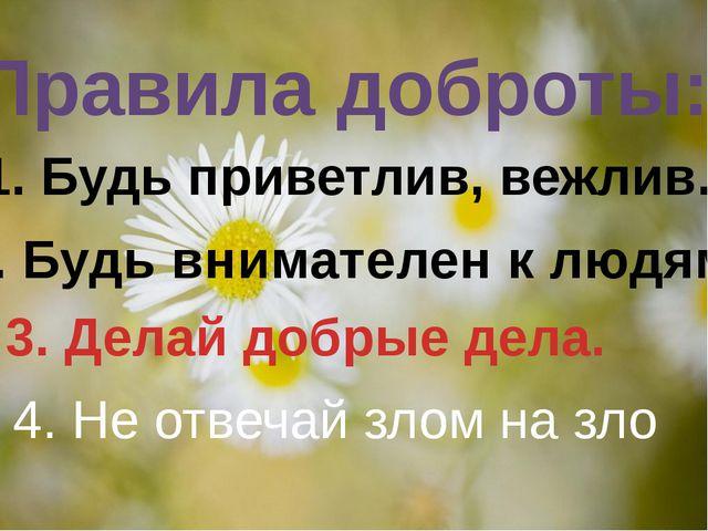 Правила доброты: 1. Будь приветлив, вежлив. 2. Будь внимателен к людям. 3. Д...