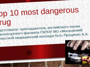 Top 10 most dangerous drug Подготовила: преподаватель английского языка Красн
