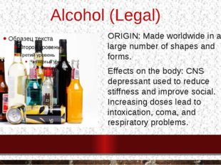 Alcohol (Legal) ORIGIN: Made worldwide in a large number of shapes and forms.