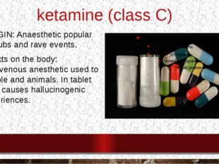 ketamine (class C) ORIGIN: Anaesthetic popular at clubs and rave events. Effe