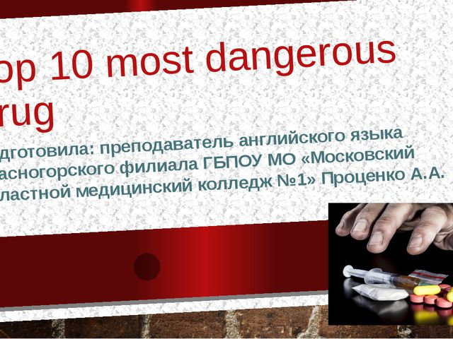 Top 10 most dangerous drug Подготовила: преподаватель английского языка Красн...