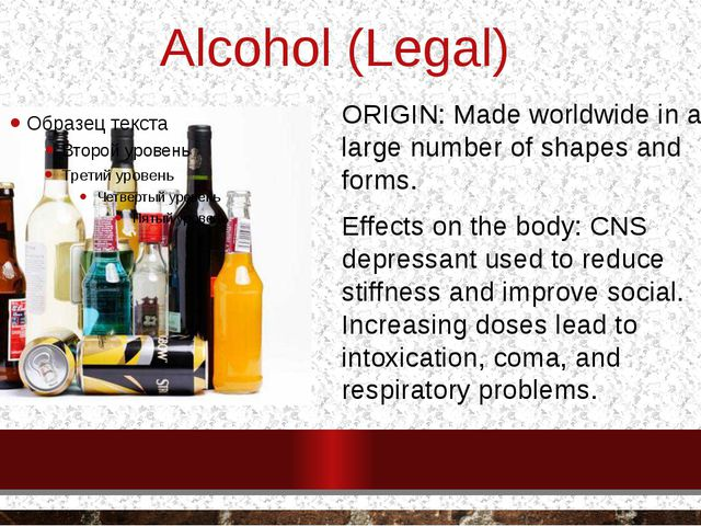 Alcohol (Legal) ORIGIN: Made worldwide in a large number of shapes and forms....