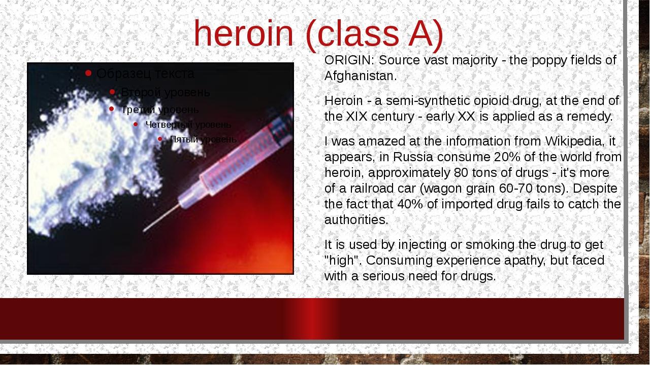 heroin (class A) ORIGIN: Source vast majority - the poppy fields of Afghanis...