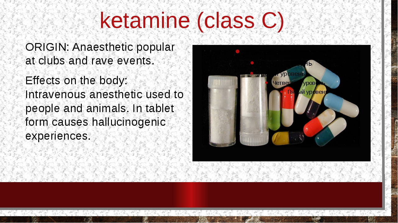 ketamine (class C) ORIGIN: Anaesthetic popular at clubs and rave events. Effe...