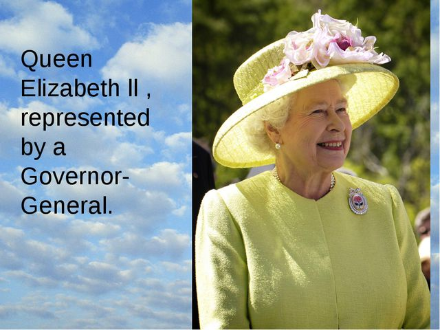 Queen Elizabeth ll , represented by a Governor-General.