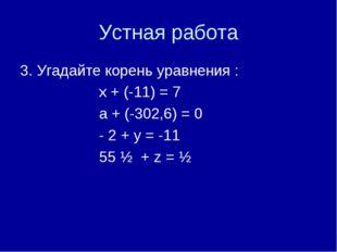 Устная работа 3. Угадайте корень уравнения : х + (-11) = 7 а + (-302,6) = 0 -