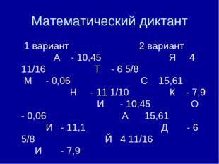 Математический диктант 1 вариант 2 вариант А - 10,45 Я 4 11/16 Т - 6 5/8 М -