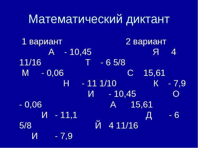 Математический диктант 1 вариант 2 вариант А - 10,45 Я 4 11/16 Т - 6 5/8 М -...