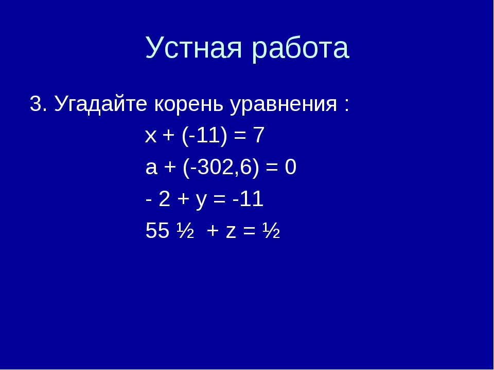 Устная работа 3. Угадайте корень уравнения : х + (-11) = 7 а + (-302,6) = 0 -...