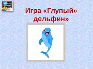 Игра «Глупый» дельфин»
