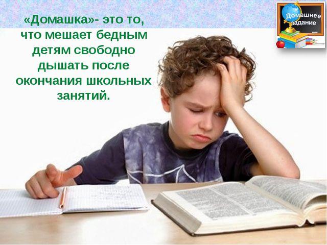 «Домашка»- это то, что мешает бедным детям свободно дышать после окончания шк...