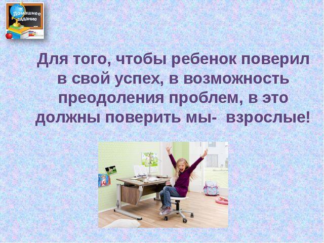 Для того, чтобы ребенок поверил в свой успех, в возможность преодоления пробл...