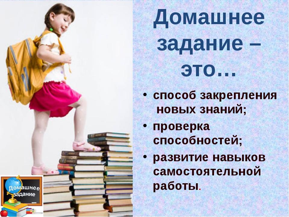 Домашнее задание – это… способ закрепления новых знаний; проверка способносте...