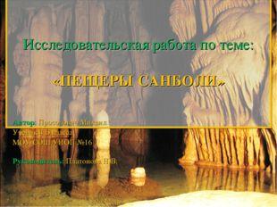 Исследовательская работа по теме:  «ПЕЩЕРЫ САНБОЛИ»  Автор: Просолович Мих