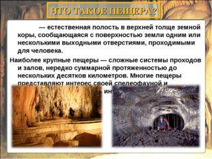Пеще́ра— естественная полость в верхней толще земной коры, сообщающаяся