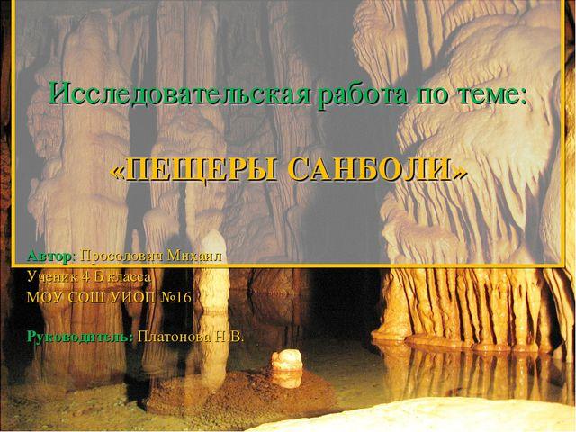 Исследовательская работа по теме:  «ПЕЩЕРЫ САНБОЛИ»  Автор: Просолович Мих...