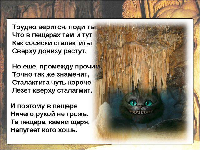 И поэтому в пещере Ничего рукой не трожь. Та пещера, камни щеря, Напугает ког...