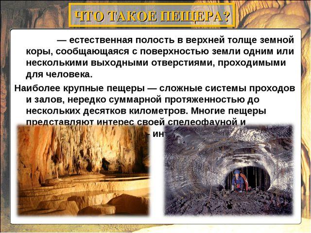 Пеще́ра— естественная полость в верхней толще земной коры, сообщающаяся...