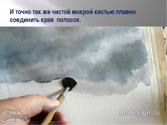 И точно так же чистой мокрой кистью плавно соединить края полосок.