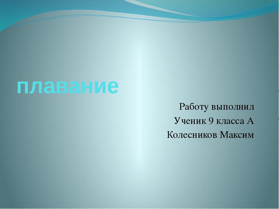 плавание Работу выполнил Ученик 9 класса А Колесников Максим