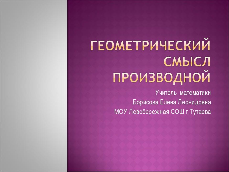 Учитель математики Борисова Елена Леонидовна МОУ Левобережная СОШ г.Тутаева
